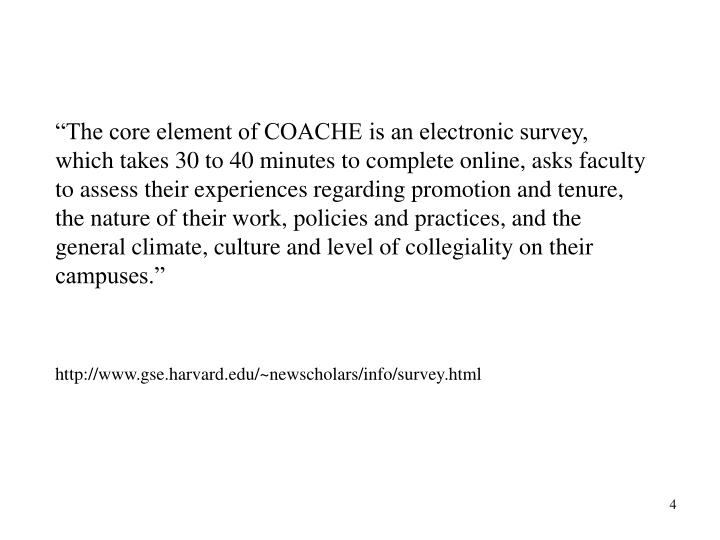 """The core element of COACHE is an electronic survey, which takes 30 to 40 minutes to complete online, asks faculty to assess their experiences regarding promotion and tenure, the nature of their work, policies and practices, and the general climate, culture and level of collegiality on their campuses."""