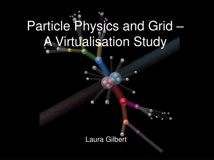 particle physics and grid a virtualisation study n.