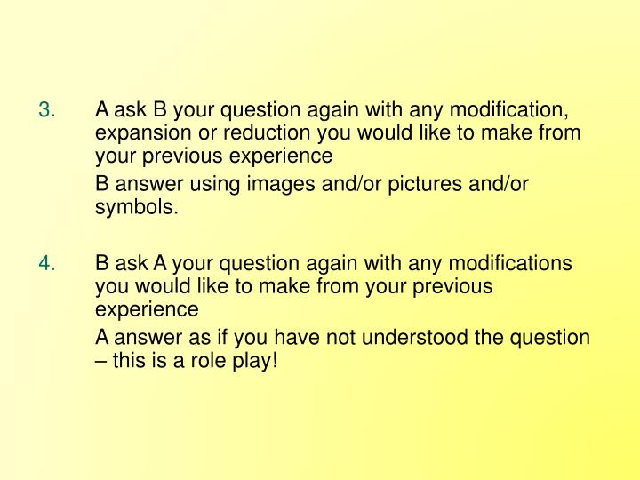 A ask B your question again with any modification, expansion or reduction you would like to make from your previous experience