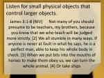listen for small physical objects that control larger objects