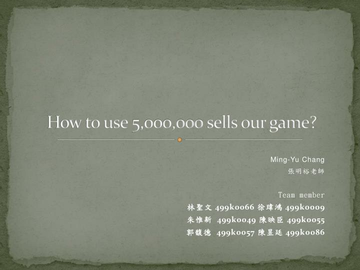how to use 5 000 000 sells our game n.
