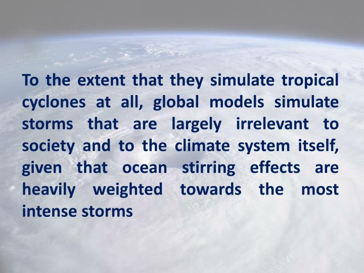 To the extent that they simulate tropical cyclones at all, global models simulate storms that are largely irrelevant to society and to the climate system itself, given that ocean stirring effects are heavily weighted towards the most intense storms