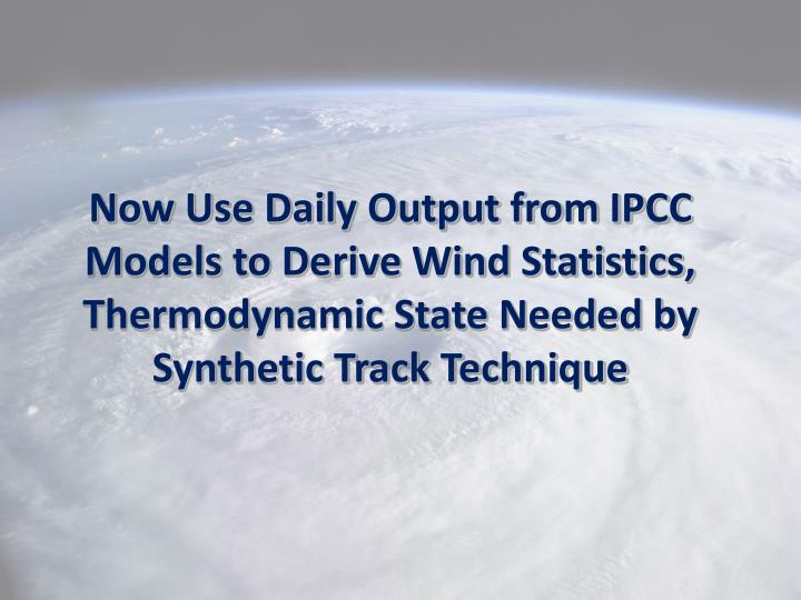 Now Use Daily Output from IPCC Models to Derive Wind Statistics, Thermodynamic State Needed by Synthetic Track Technique
