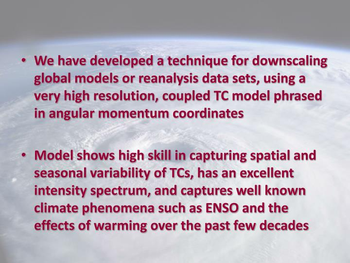 We have developed a technique for downscaling global models or reanalysis data sets, using a very high resolution, coupled TC model phrased in angular momentum coordinates