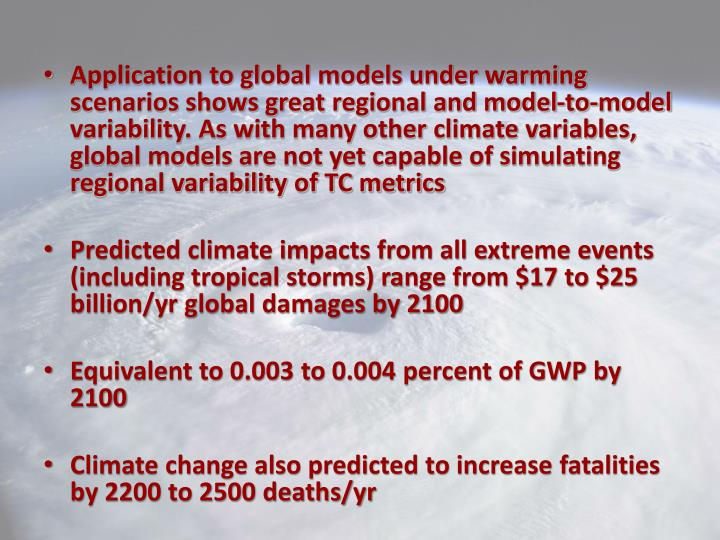 Application to global models under warming scenarios shows great regional and model-to-model variability. As with many other climate variables, global models are not yet capable of simulating regional variability of TC metrics
