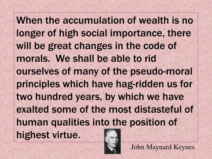 When the accumulation of wealth is no longer of high social importance, there will be great changes in the code of morals.  We shall be able to rid ourselves of many of the pseudo-moral principles which have hag-ridden us for two hundred years, by which we have exalted some of the most distasteful of human qualities into the position of highest virtue.