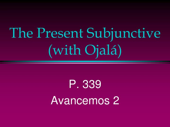 the present subjunctive with ojal n.