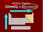 atomic radius increasing or decreasing1