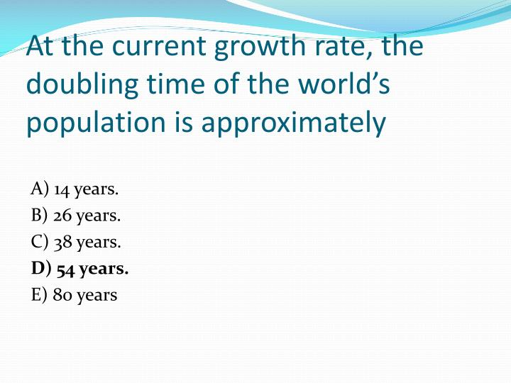 At the current growth rate, the doubling time of the world's population is approximately