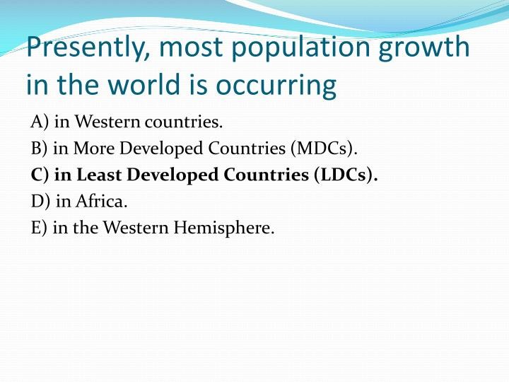Presently, most population growth in the world is occurring