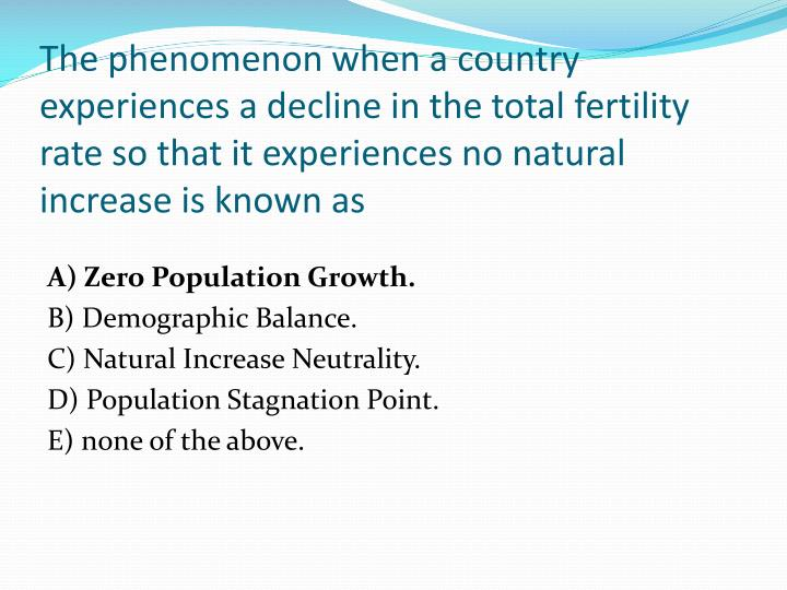 The phenomenon when a country experiences a decline in the total fertility rate so that it experiences no natural increase is known as