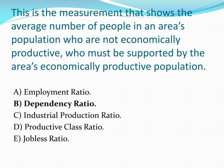 This is the measurement that shows the average number of people in an area's population who are not economically productive, who must be supported by the area's economically productive population.