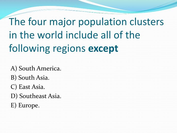 The four major population clusters in the world include all of the following regions