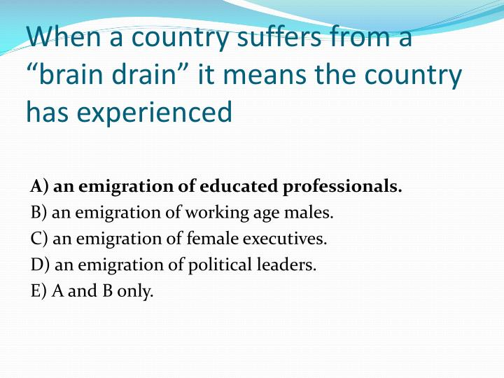 """When a country suffers from a """"brain drain"""" it means the country has experienced"""