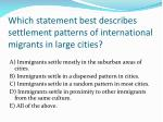 which statement best describes settlement patterns of international migrants in large cities
