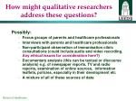 how might qualitative researchers address these questions