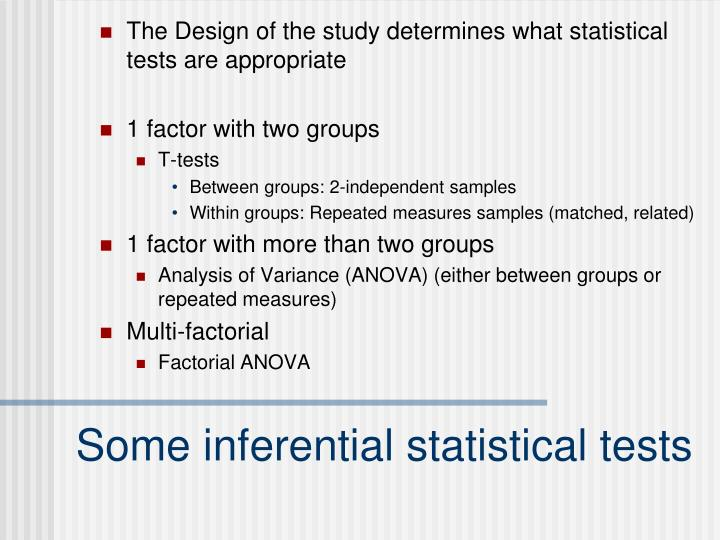 The Design of the study determines what statistical tests are appropriate