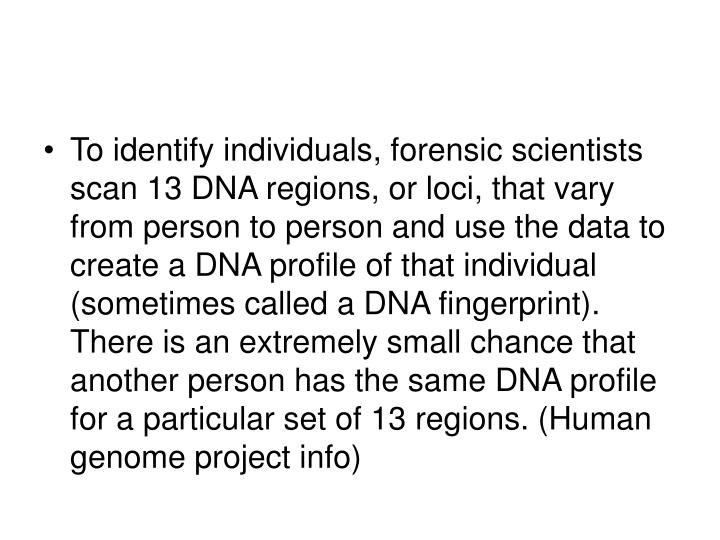 To identify individuals, forensic scientists scan 13 DNA regions, or loci, that vary from person to person and use the data to create a DNA profile of that individual (sometimes called a DNA fingerprint). There is an extremely small chance that another person has the same DNA profile for a particular set of 13 regions. (Human genome project info)