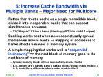 6 increase cache bandwidth via multiple banks major need for multicore