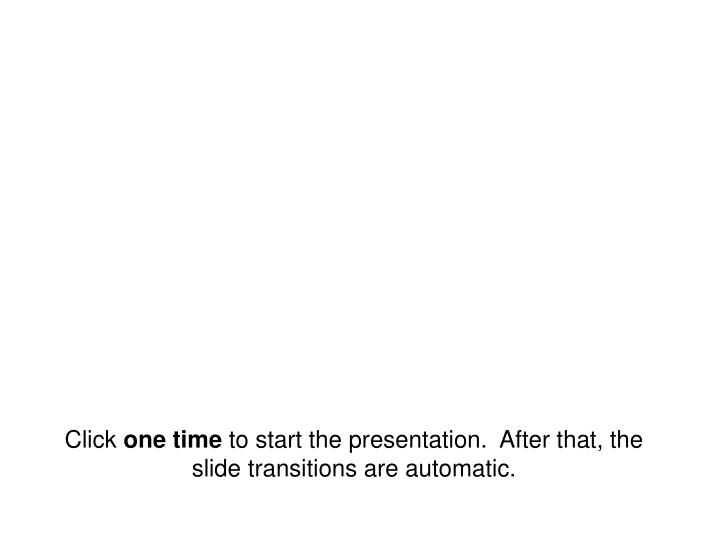 click one time to start the presentation after that the slide transitions are automatic n.