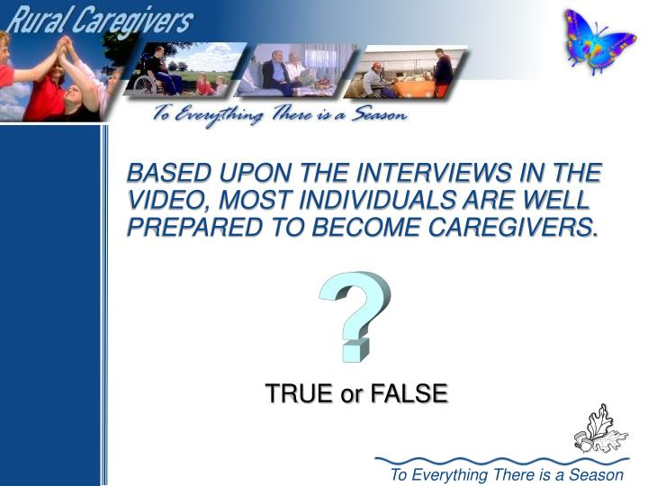 BASED UPON THE INTERVIEWS IN THE VIDEO, MOST INDIVIDUALS ARE WELL PREPARED TO BECOME CAREGIVERS.