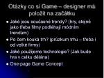 ot zky co si game designer m polo it na za tku