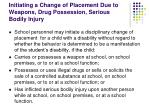 initiating a change of placement due to weapons drug possession serious bodily injury