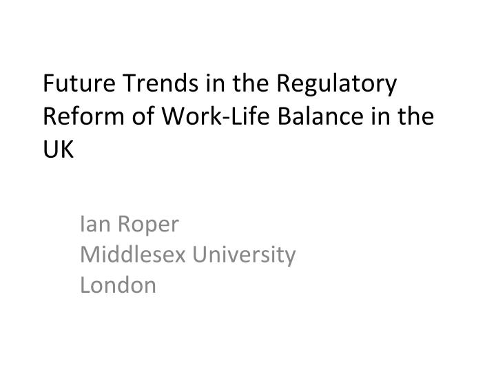 future trends in the regulatory reform of work life balance in the uk n.