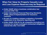 when fair value for property casualty loss and loss expense reserves may be required