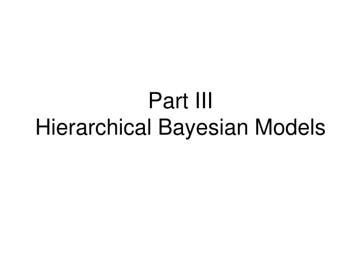 part iii hierarchical bayesian models n.