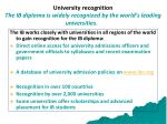 university recognition the ib diploma is widely recognized by the world s leading universities