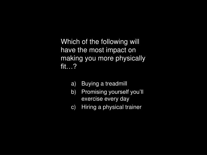 Which of the following will have the most impact on making you more physically fit…?