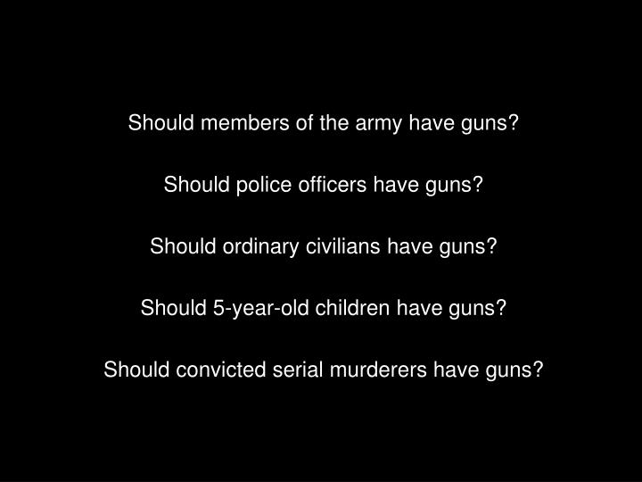 Should members of the army have guns?