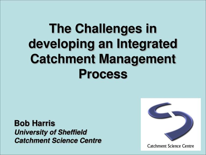 the challenges in developing an integrated catchment management process n.