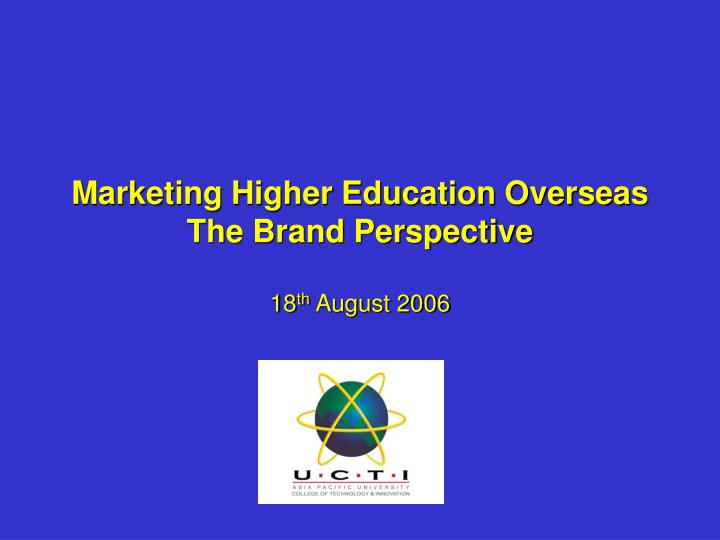 marketing higher education overseas the brand perspective 18 th august 2006 n.