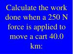calculate the work done when a 250 n force is applied to move a cart 40 0 km
