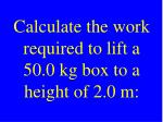 calculate the work required to lift a 50 0 kg box to a height of 2 0 m