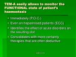 tem a easily allows to monitor the functional state of patient s haemostasis