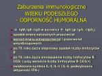 zaburzenia immunologiczne wieku podesz ego odporno humoralna
