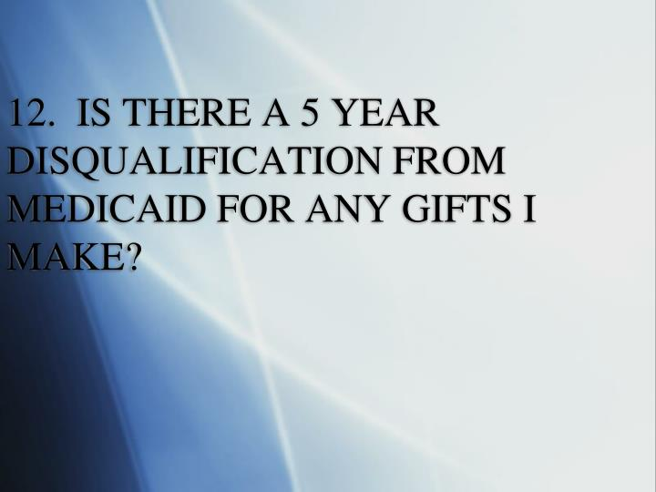12.  IS THERE A 5 YEAR DISQUALIFICATION FROM MEDICAID FOR ANY GIFTS I MAKE?