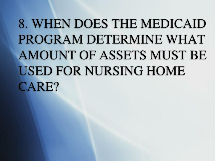 8. WHEN DOES THE MEDICAID PROGRAM DETERMINE WHAT AMOUNT OF ASSETS MUST BE USED FOR NURSING HOME CARE?