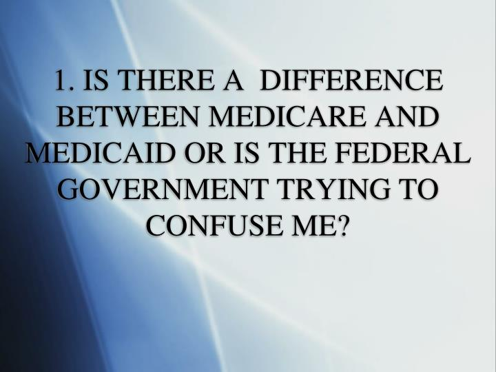 1. IS THERE A  DIFFERENCE BETWEEN MEDICARE AND MEDICAID OR IS THE FEDERAL GOVERNMENT TRYING TO CONFUSE ME?