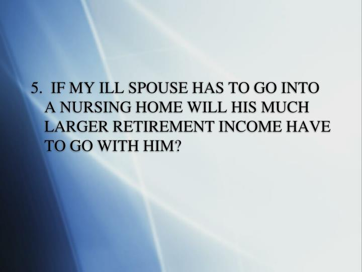 5.  IF MY ILL SPOUSE HAS TO GO INTO A NURSING HOME WILL HIS MUCH LARGER RETIREMENT INCOME HAVE TO GO WITH HIM?
