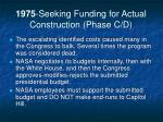 1975 seeking funding for actual construction phase c d