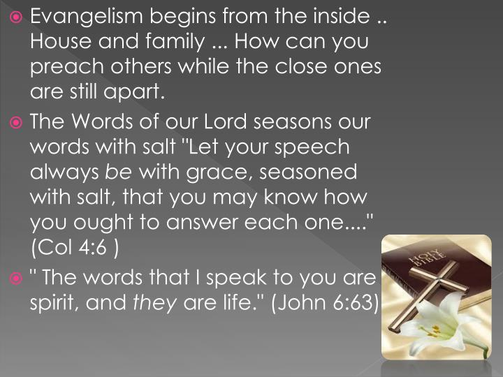 Evangelism begins from the inside .. House and family ... How can you preach others while the close ones are still apart.