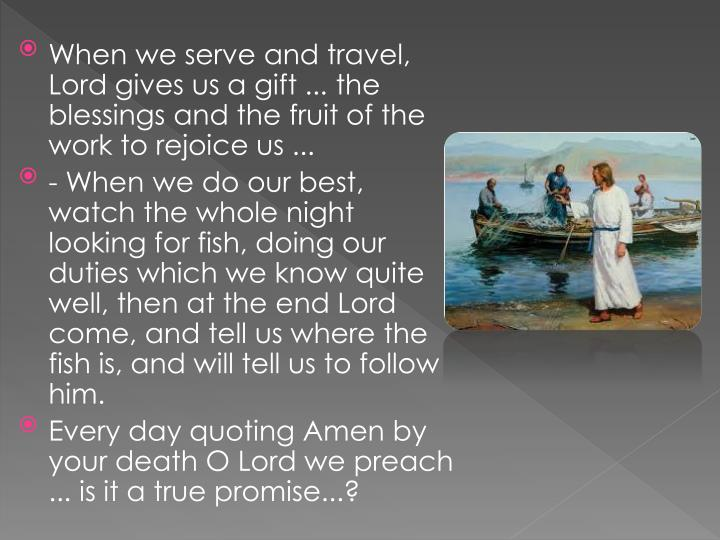 When we serve and travel, Lord gives us a gift ... the blessings and the fruit of the work to rejoice us ...
