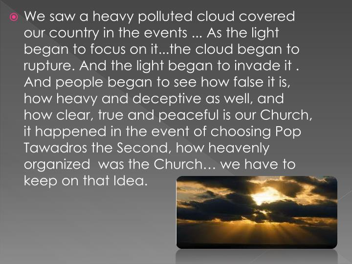 We saw a heavy polluted cloud covered our country in the events ... As the light began to focus on it...the cloud began to rupture. And the light began to invade it . And people began to see how false it is, how heavy and deceptive as well, and how clear, true and peaceful is our Church, it happened in the event of choosing Pop