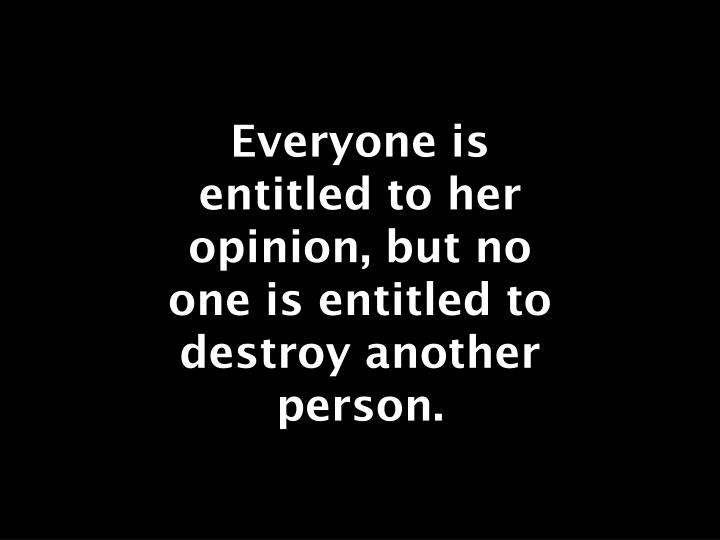 Everyone is entitled to her opinion, but no one is entitled to destroy another person.