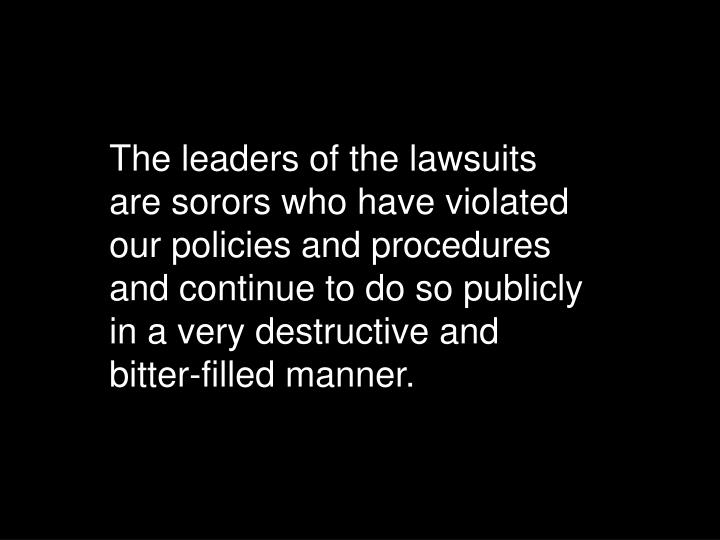 The leaders of the lawsuits are sorors who have violated our policies and procedures and continue to do so publicly in a very destructive and bitter-filled manner.