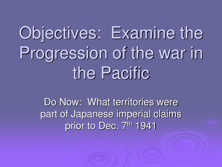 objectives examine the progression of the war in the pacific n.